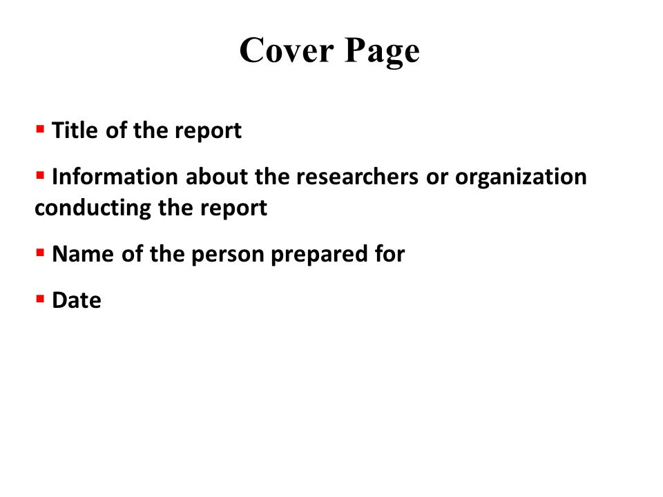 Cover Page  Title of the report  Information about the researchers or organization conducting the report  Name of the person prepared for  Date