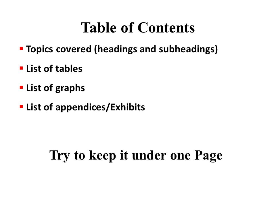 Table of Contents  Topics covered (headings and subheadings)  List of tables  List of graphs  List of appendices/Exhibits Try to keep it under one Page