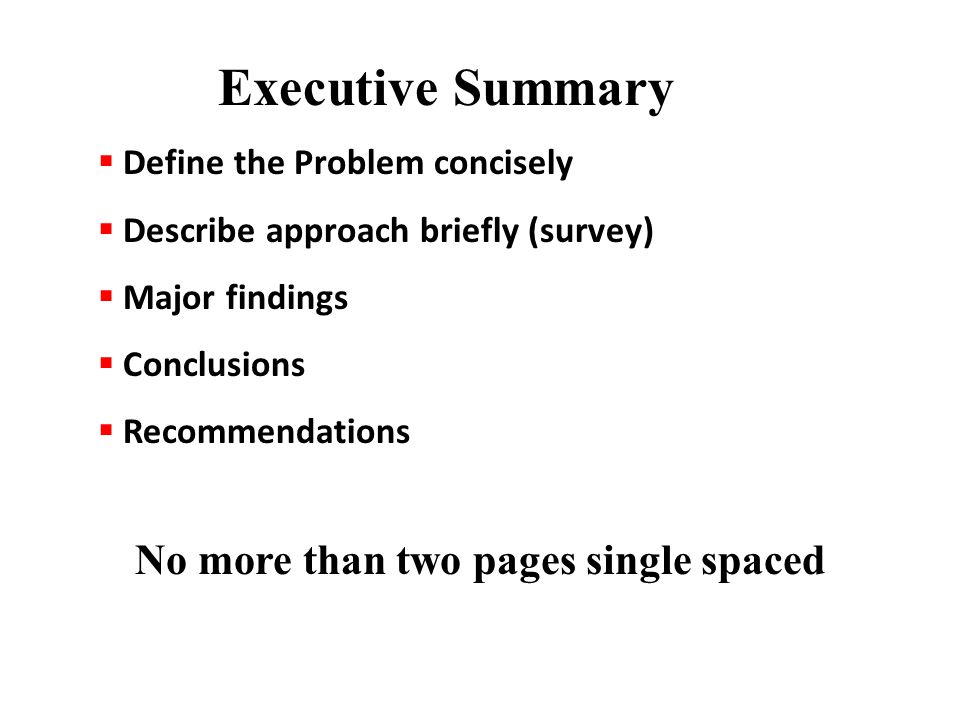  Define the Problem concisely  Describe approach briefly (survey)  Major findings  Conclusions  Recommendations No more than two pages single spaced Executive Summary