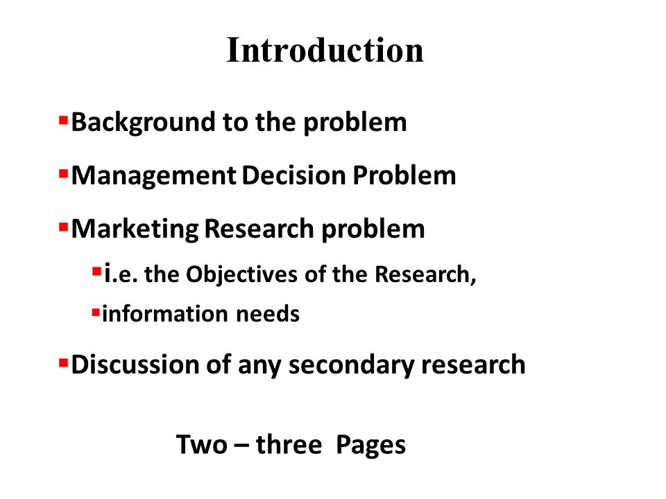 Introduction  Background to the problem  Management Decision Problem  Marketing Research problem  i.e.