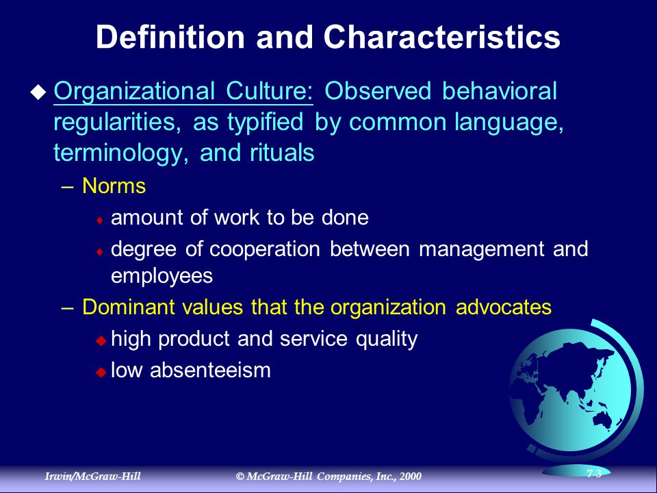 Irwin/McGraw-Hill© McGraw-Hill Companies, Inc., 2000 7-3 Definition and Characteristics  Organizational Culture: Observed behavioral regularities, as typified by common language, terminology, and rituals –Norms  amount of work to be done  degree of cooperation between management and employees –Dominant values that the organization advocates  high product and service quality  low absenteeism