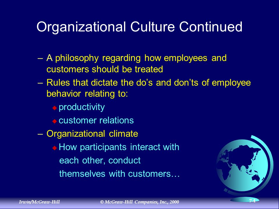 Irwin/McGraw-Hill© McGraw-Hill Companies, Inc., 2000 7-4 Organizational Culture Continued –A philosophy regarding how employees and customers should be treated –Rules that dictate the do's and don'ts of employee behavior relating to:  productivity  customer relations –Organizational climate  How participants interact with each other, conduct themselves with customers…
