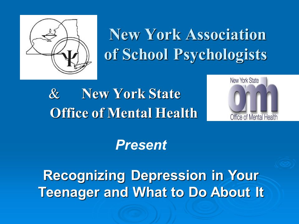 New York Association of School Psychologists New York Association of School Psychologists & New York State Office of Mental Health Office of Mental Health Recognizing Depression in Your Teenager and What to Do About It Present