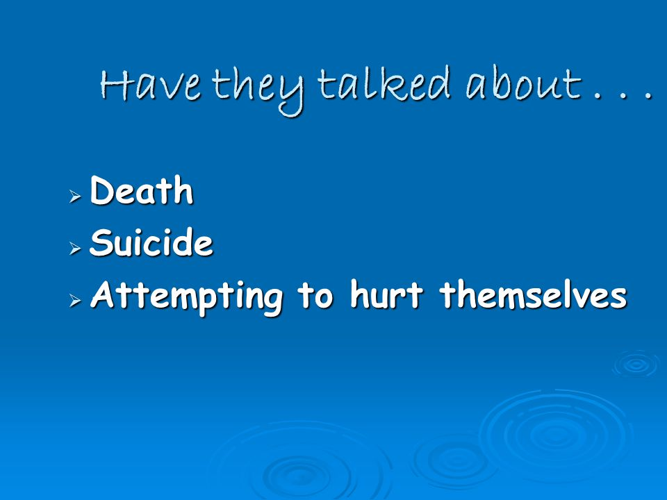 Have they talked about...  Death  Suicide  Attempting to hurt themselves