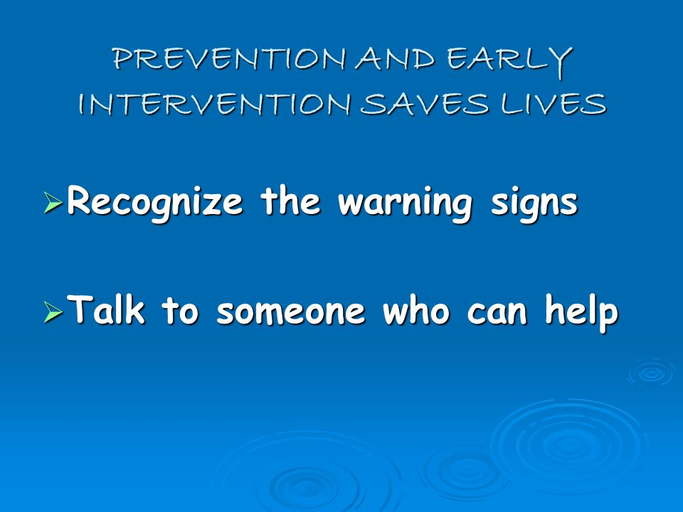 PREVENTION AND EARLY INTERVENTION SAVES LIVES  Recognize the warning signs  Talk to someone who can help