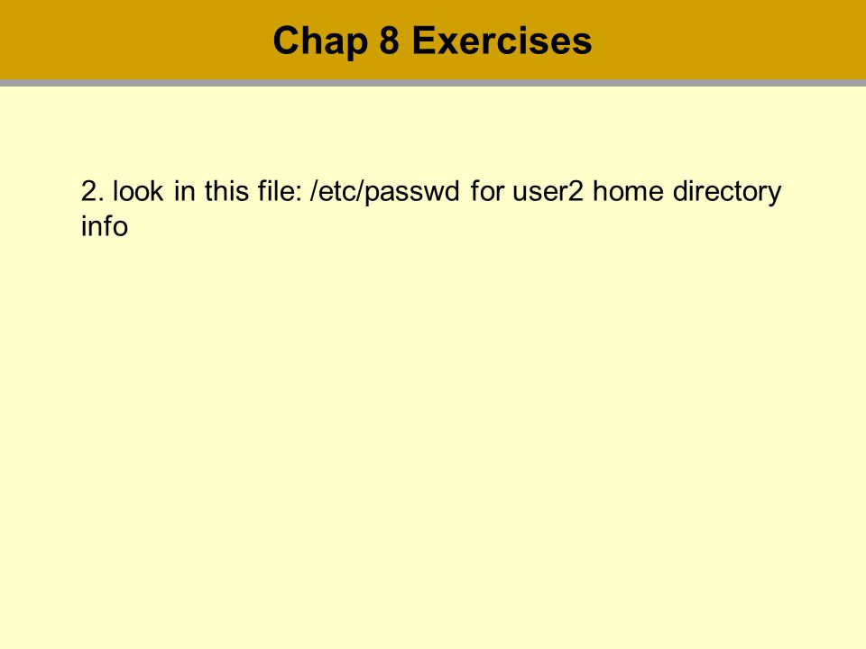 2. look in this file: /etc/passwd for user2 home directory info Chap 8 Exercises