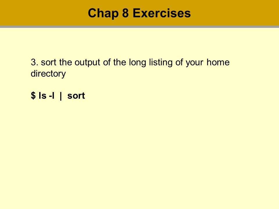 3. sort the output of the long listing of your home directory $ ls -l | sort Chap 8 Exercises