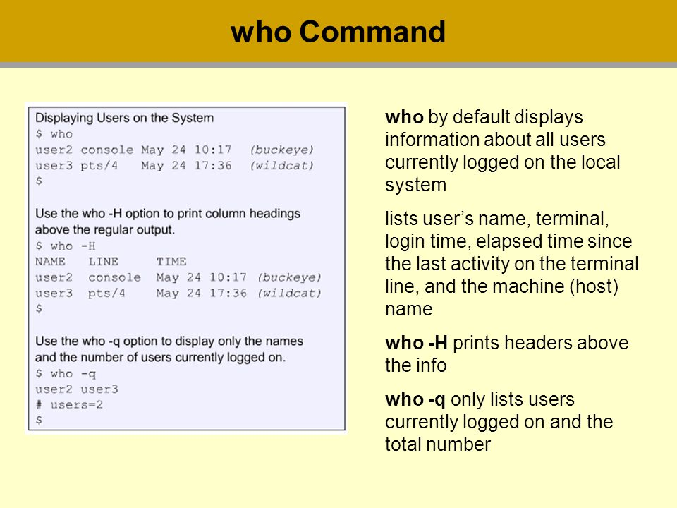 who Command who by default displays information about all users currently logged on the local system lists user's name, terminal, login time, elapsed time since the last activity on the terminal line, and the machine (host) name who -H prints headers above the info who -q only lists users currently logged on and the total number