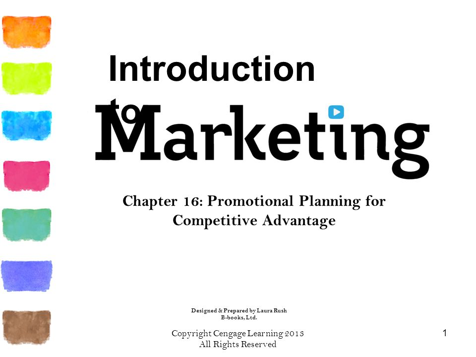 Copyright Cengage Learning 2013 All Rights Reserved 1 Chapter 16: Promotional Planning for Competitive Advantage Introduction to Designed & Prepared by Laura Rush B-books, Ltd.