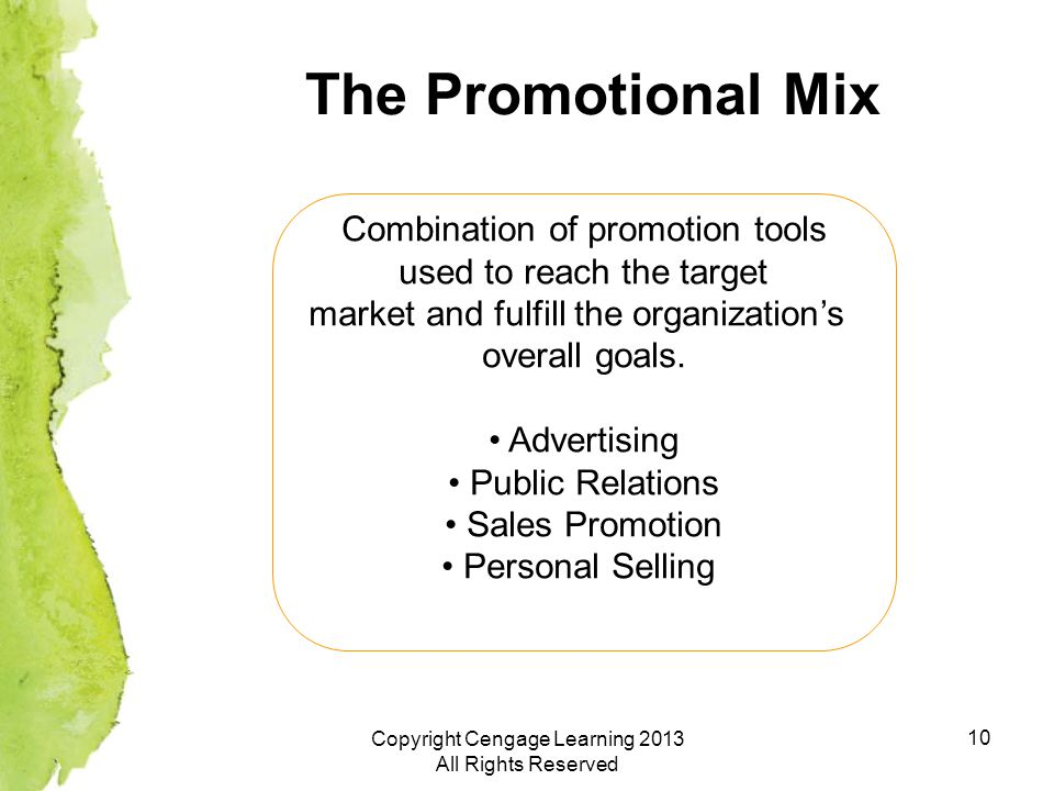 10 The Promotional Mix Combination of promotion tools used to reach the target market and fulfill the organization's overall goals.