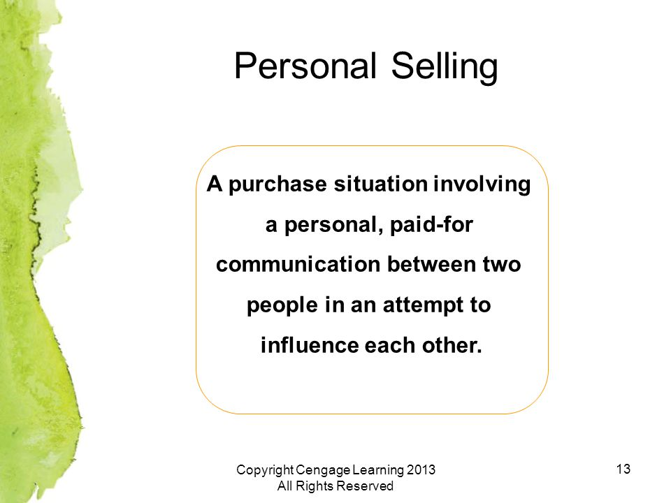 13 Personal Selling A purchase situation involving a personal, paid-for communication between two people in an attempt to influence each other.