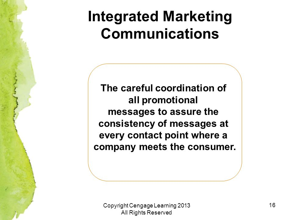 16 Integrated Marketing Communications The careful coordination of all promotional messages to assure the consistency of messages at every contact point where a company meets the consumer.