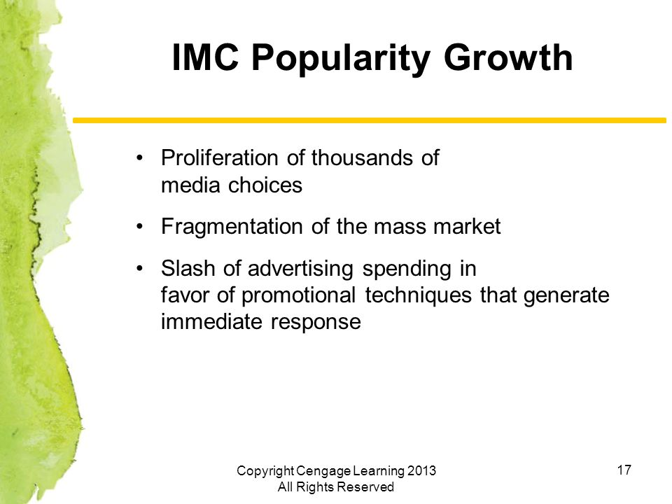 17 IMC Popularity Growth Proliferation of thousands of media choices Fragmentation of the mass market Slash of advertising spending in favor of promotional techniques that generate immediate response Copyright Cengage Learning 2013 All Rights Reserved