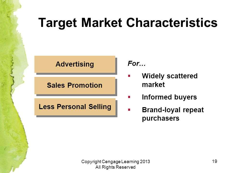 19 Target Market Characteristics For…  Widely scattered market  Informed buyers  Brand-loyal repeat purchasers Advertising Sales Promotion Less Personal Selling Copyright Cengage Learning 2013 All Rights Reserved