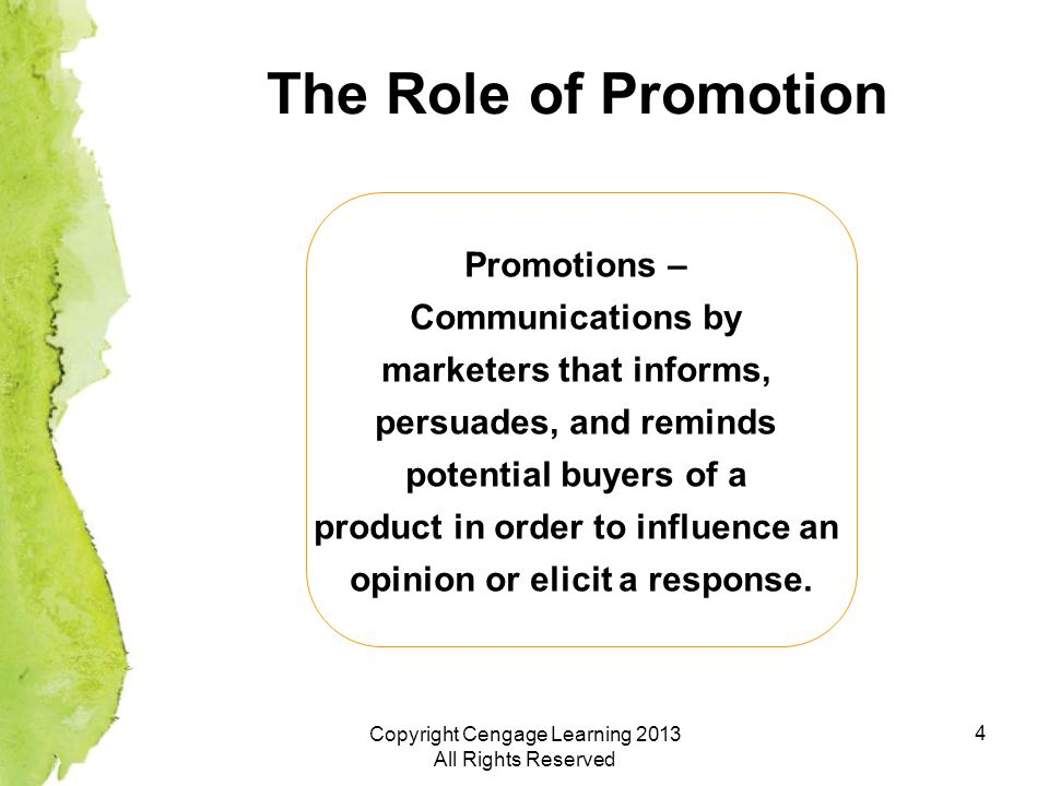 4 The Role of Promotion 4 Promotions – Communications by marketers that informs, persuades, and reminds potential buyers of a product in order to influence an opinion or elicit a response.