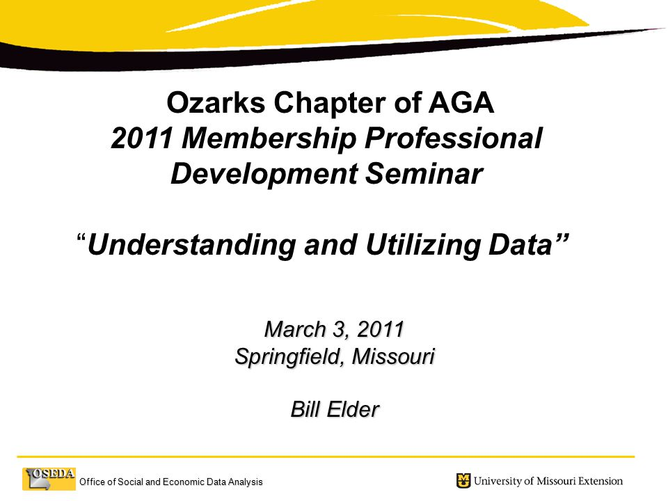 Office of Social and Economic Data Analysis March 3, 2011 Springfield, Missouri Bill Elder Ozarks Chapter of AGA 2011 Membership Professional Development Seminar Understanding and Utilizing Data