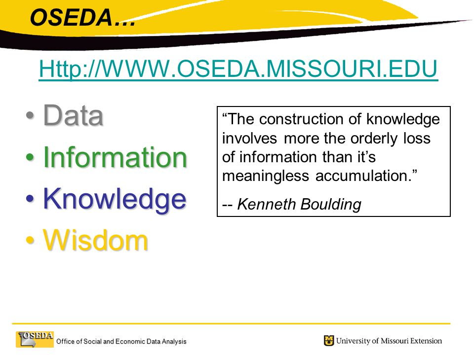 Office of Social and Economic Data Analysis DataData InformationInformation KnowledgeKnowledge WisdomWisdom The construction of knowledge involves more the orderly loss of information than it's meaningless accumulation. -- Kenneth Boulding   OSEDA…