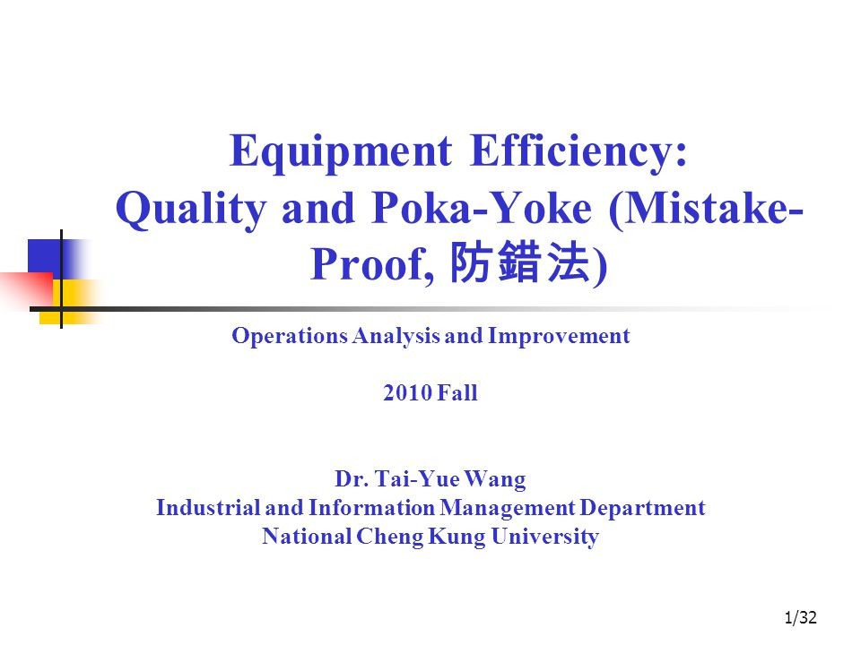 1/32 Equipment Efficiency: Quality and Poka-Yoke (Mistake- Proof, 防錯法 ) Operations Analysis and Improvement 2010 Fall Dr.