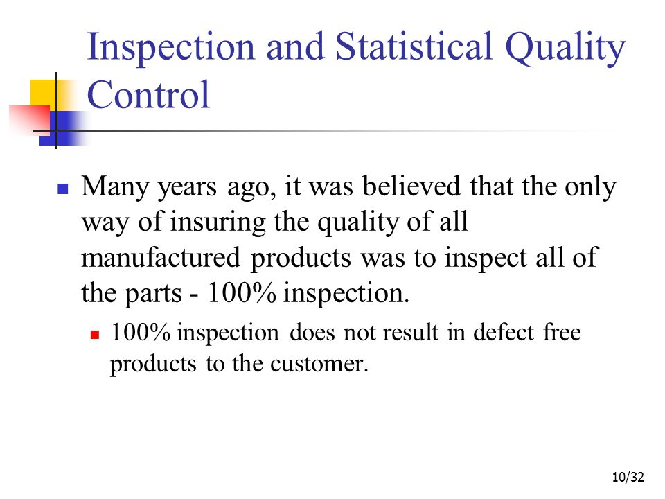 10/32 Inspection and Statistical Quality Control Many years ago, it was believed that the only way of insuring the quality of all manufactured products was to inspect all of the parts - 100% inspection.