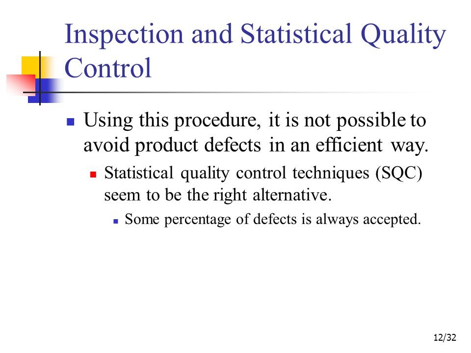 12/32 Inspection and Statistical Quality Control Using this procedure, it is not possible to avoid product defects in an efficient way.