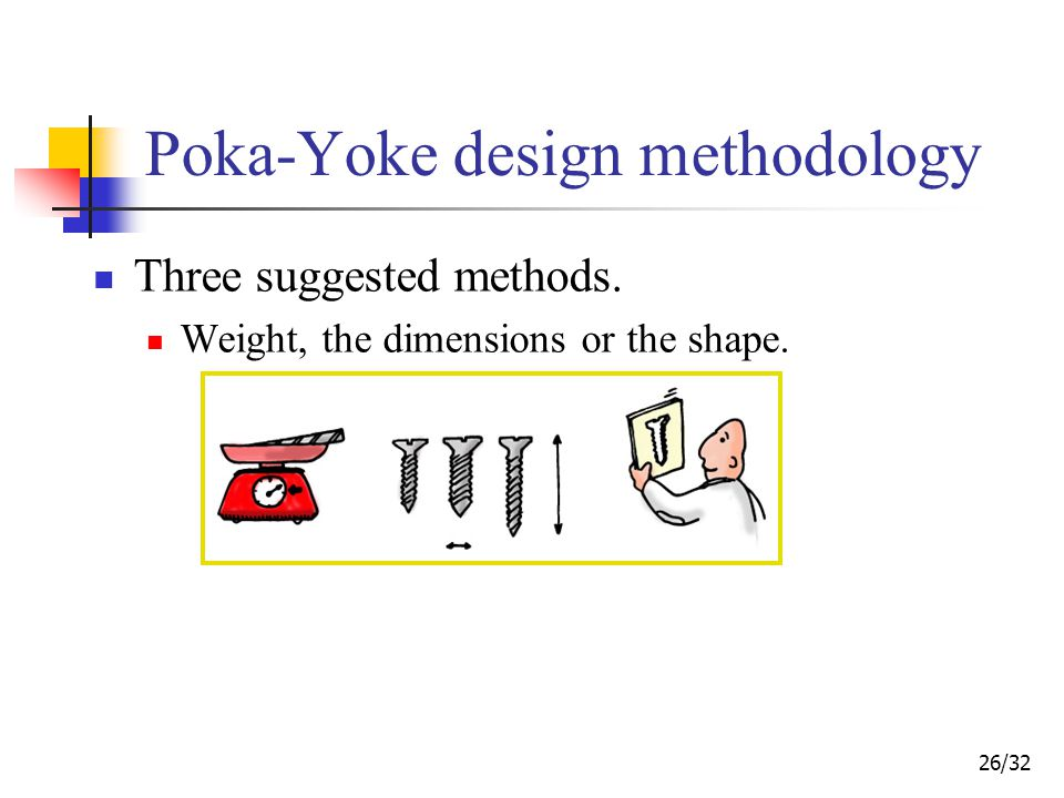 26/32 Poka-Yoke design methodology Three suggested methods. Weight, the dimensions or the shape.