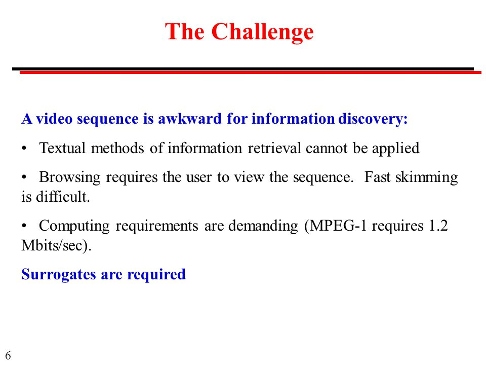 6 The Challenge A video sequence is awkward for information discovery: Textual methods of information retrieval cannot be applied Browsing requires the user to view the sequence.