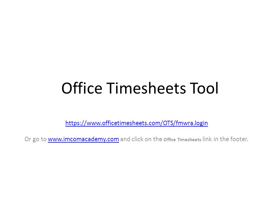 1 office timesheets tool httpswwwofficetimesheetscomotsfmwralogin or go to wwwimcomacademycom and click on the office timesheets link in the