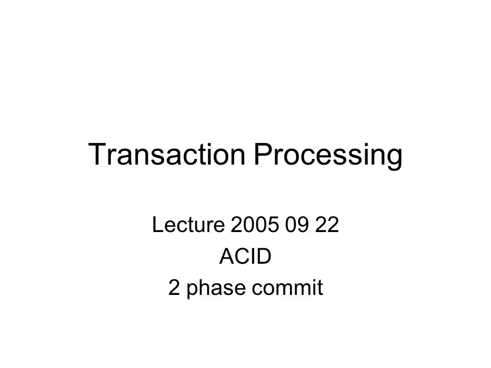 Transaction Processing Lecture ACID 2 phase commit