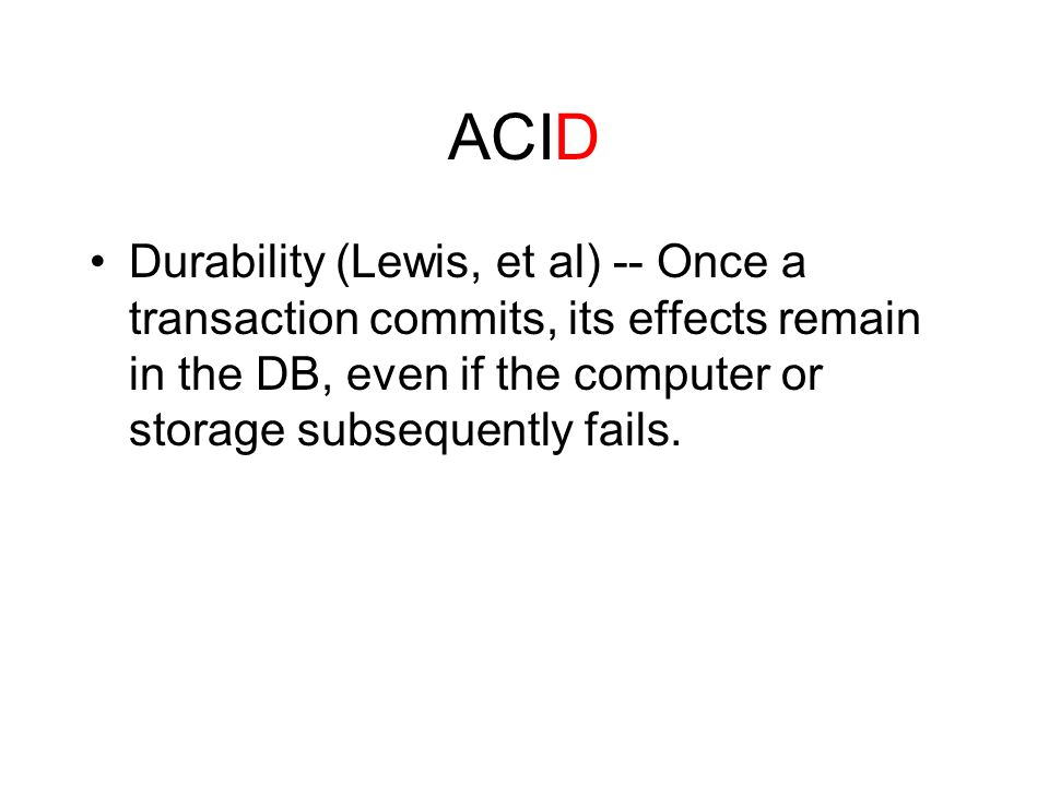 ACID Durability (Lewis, et al) -- Once a transaction commits, its effects remain in the DB, even if the computer or storage subsequently fails.