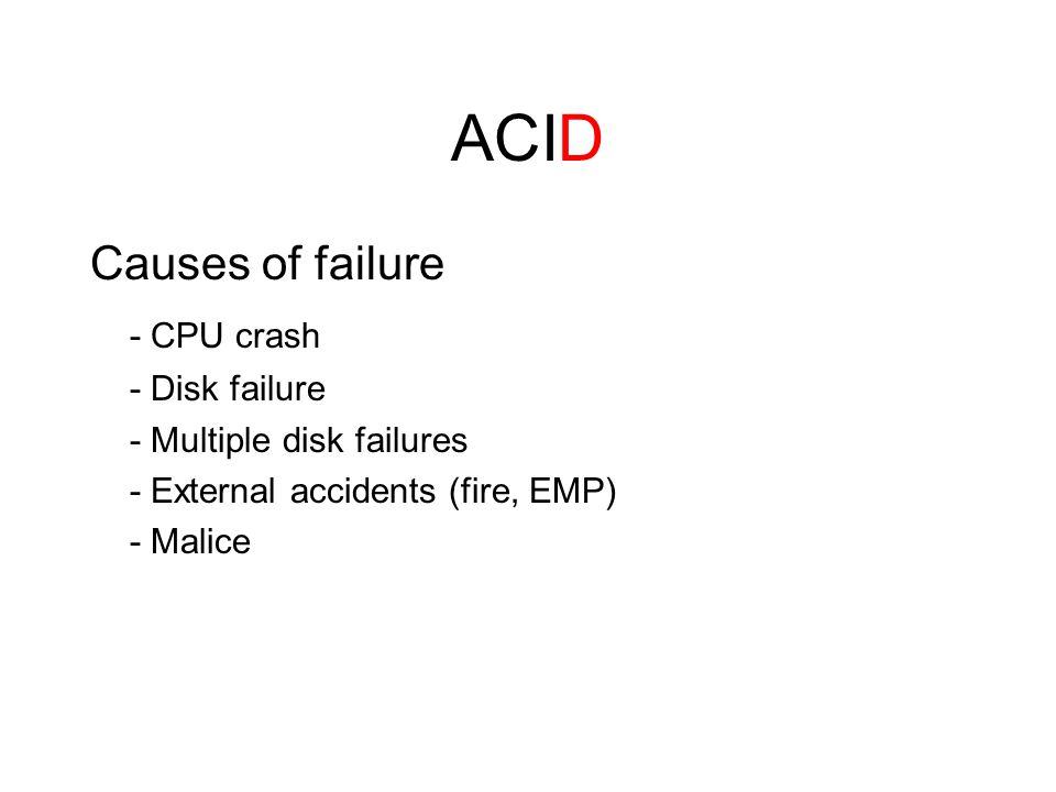 ACID Causes of failure - CPU crash - Disk failure - Multiple disk failures - External accidents (fire, EMP) - Malice