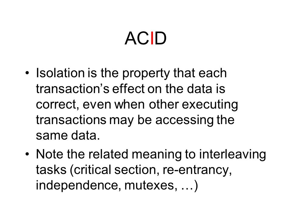 ACID Isolation is the property that each transaction's effect on the data is correct, even when other executing transactions may be accessing the same data.