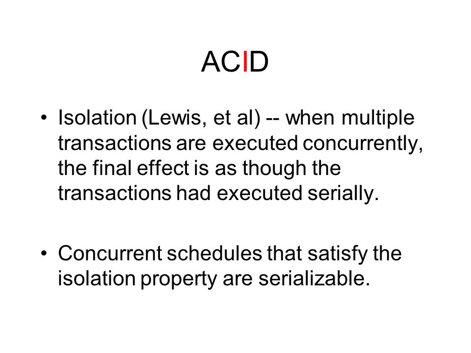 ACID Isolation (Lewis, et al) -- when multiple transactions are executed concurrently, the final effect is as though the transactions had executed serially.
