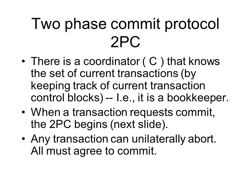 Two phase commit protocol 2PC There is a coordinator ( C ) that knows the set of current transactions (by keeping track of current transaction control blocks) -- I.e., it is a bookkeeper.