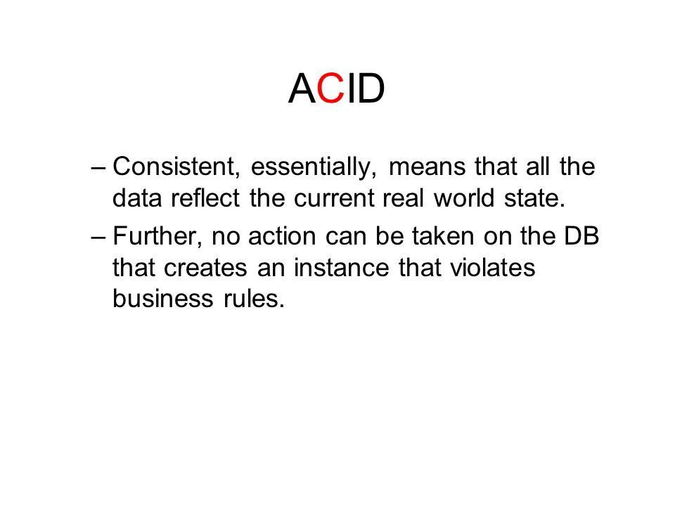 ACID –Consistent, essentially, means that all the data reflect the current real world state.