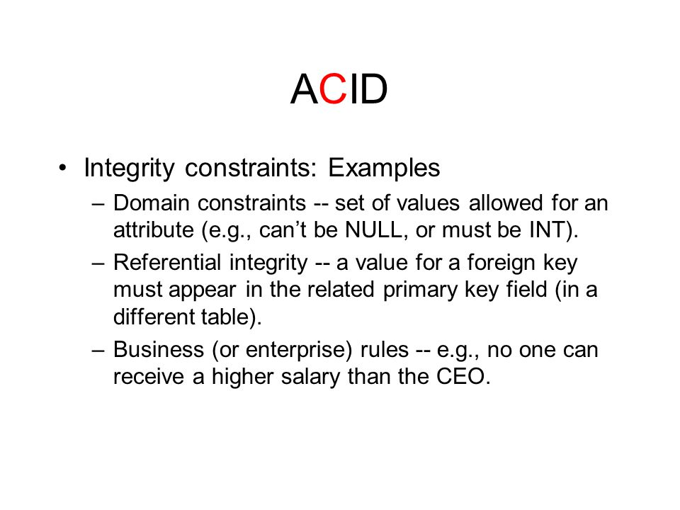 ACID Integrity constraints: Examples –Domain constraints -- set of values allowed for an attribute (e.g., can't be NULL, or must be INT).
