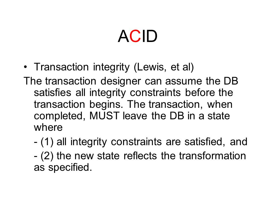 ACID Transaction integrity (Lewis, et al) The transaction designer can assume the DB satisfies all integrity constraints before the transaction begins.
