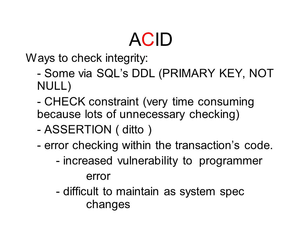 ACID Ways to check integrity: - Some via SQL's DDL (PRIMARY KEY, NOT NULL) - CHECK constraint (very time consuming because lots of unnecessary checking) - ASSERTION ( ditto ) - error checking within the transaction's code.