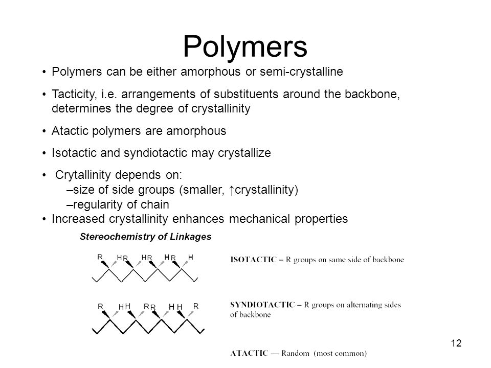 12 Polymers Polymers can be either amorphous or semi-crystalline Tacticity, i.e.