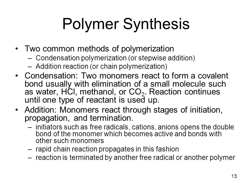 13 Polymer Synthesis Two common methods of polymerization –Condensation polymerization (or stepwise addition) –Addition reaction (or chain polymerization) Condensation: Two monomers react to form a covalent bond usually with elimination of a small molecule such as water, HCl, methanol, or CO 2.