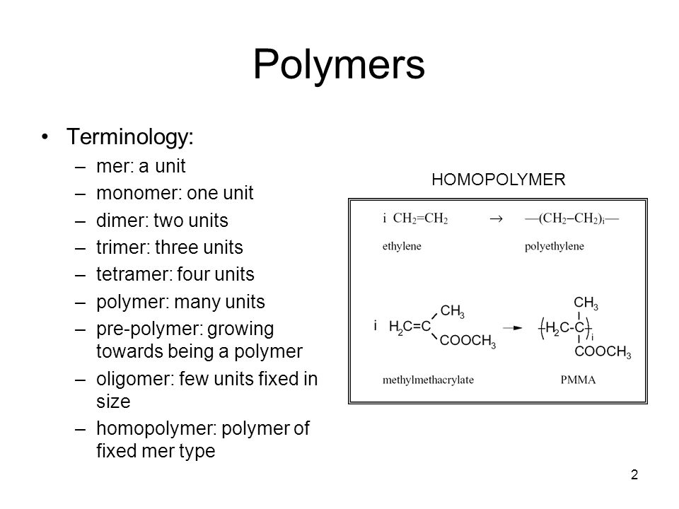 2 Polymers Terminology: –mer: a unit –monomer: one unit –dimer: two units –trimer: three units –tetramer: four units –polymer: many units –pre-polymer: growing towards being a polymer –oligomer: few units fixed in size –homopolymer: polymer of fixed mer type HOMOPOLYMER