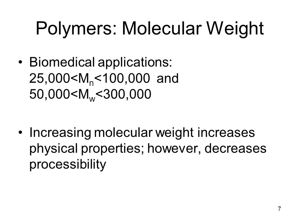 7 Polymers: Molecular Weight Biomedical applications: 25,000<M n <100,000 and 50,000<M w <300,000 Increasing molecular weight increases physical properties; however, decreases processibility