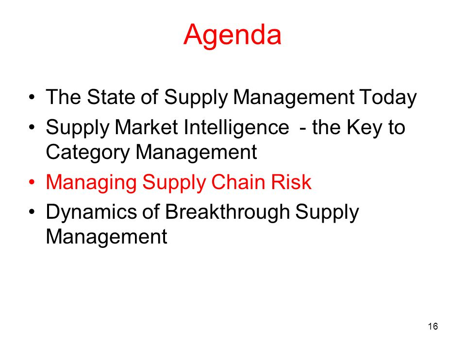 16 Agenda The State of Supply Management Today Supply Market Intelligence - the Key to Category Management Managing Supply Chain Risk Dynamics of Breakthrough Supply Management