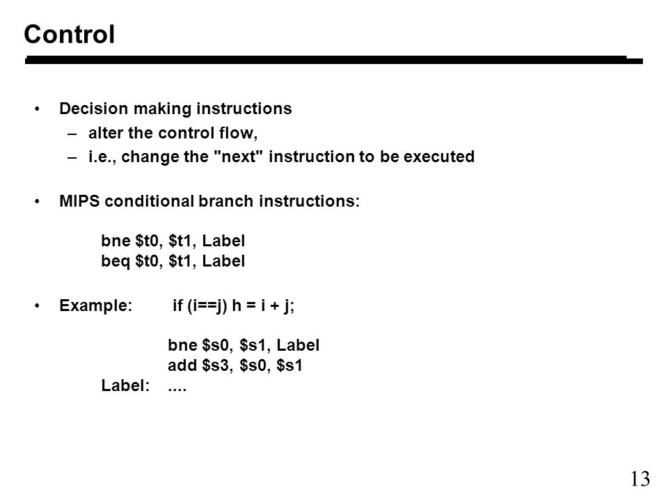13 Decision making instructions –alter the control flow, –i.e., change the next instruction to be executed MIPS conditional branch instructions: bne $t0, $t1, Label beq $t0, $t1, Label Example: if (i==j) h = i + j; bne $s0, $s1, Label add $s3, $s0, $s1 Label:....