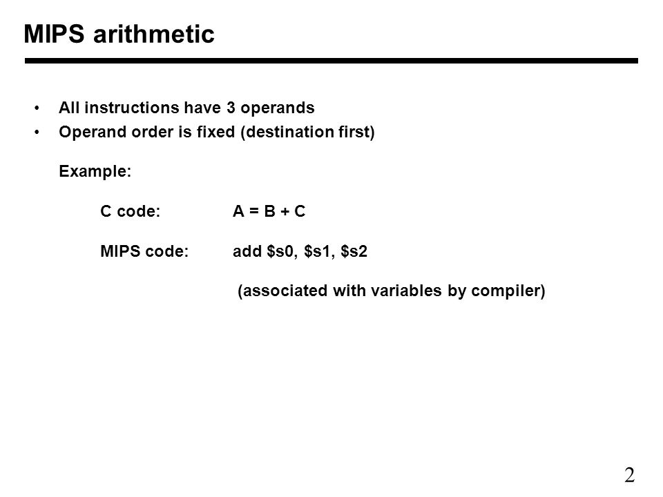 2 MIPS arithmetic All instructions have 3 operands Operand order is fixed (destination first) Example: C code: A = B + C MIPS code:add $s0, $s1, $s2 (associated with variables by compiler)