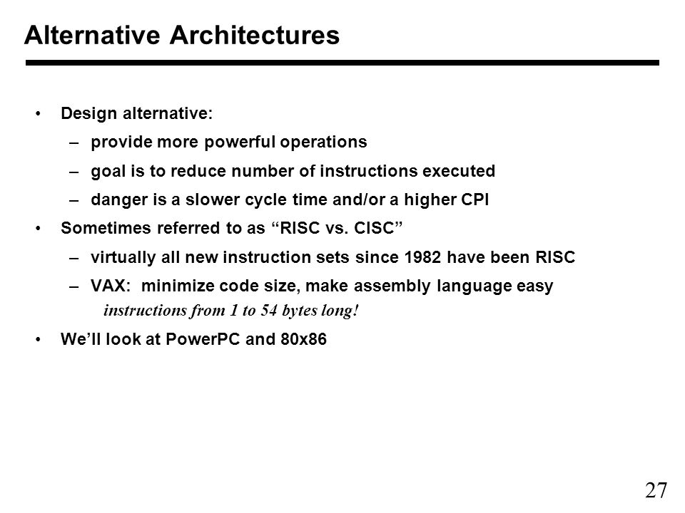 27 Design alternative: –provide more powerful operations –goal is to reduce number of instructions executed –danger is a slower cycle time and/or a higher CPI Sometimes referred to as RISC vs.