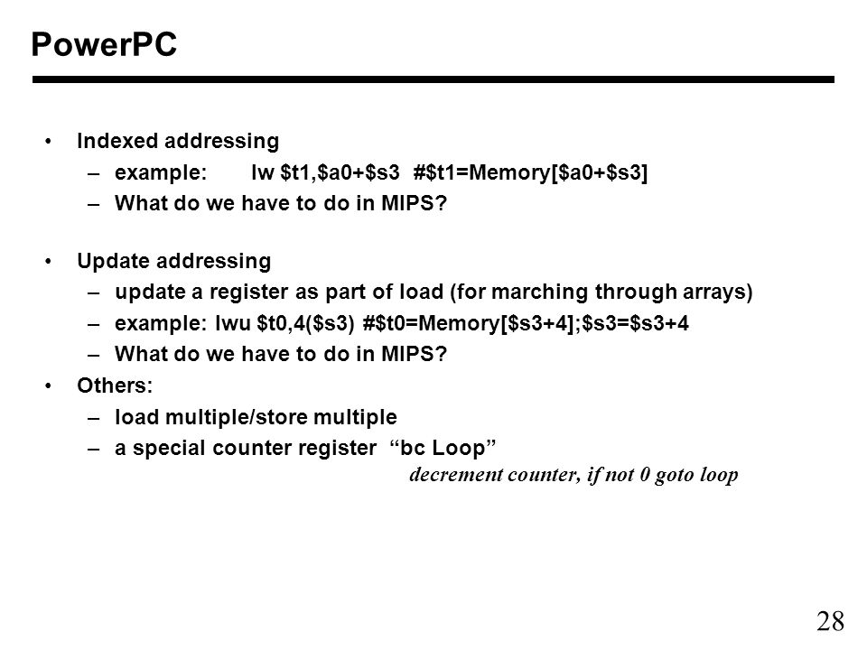 28 PowerPC Indexed addressing –example: lw $t1,$a0+$s3 #$t1=Memory[$a0+$s3] –What do we have to do in MIPS.