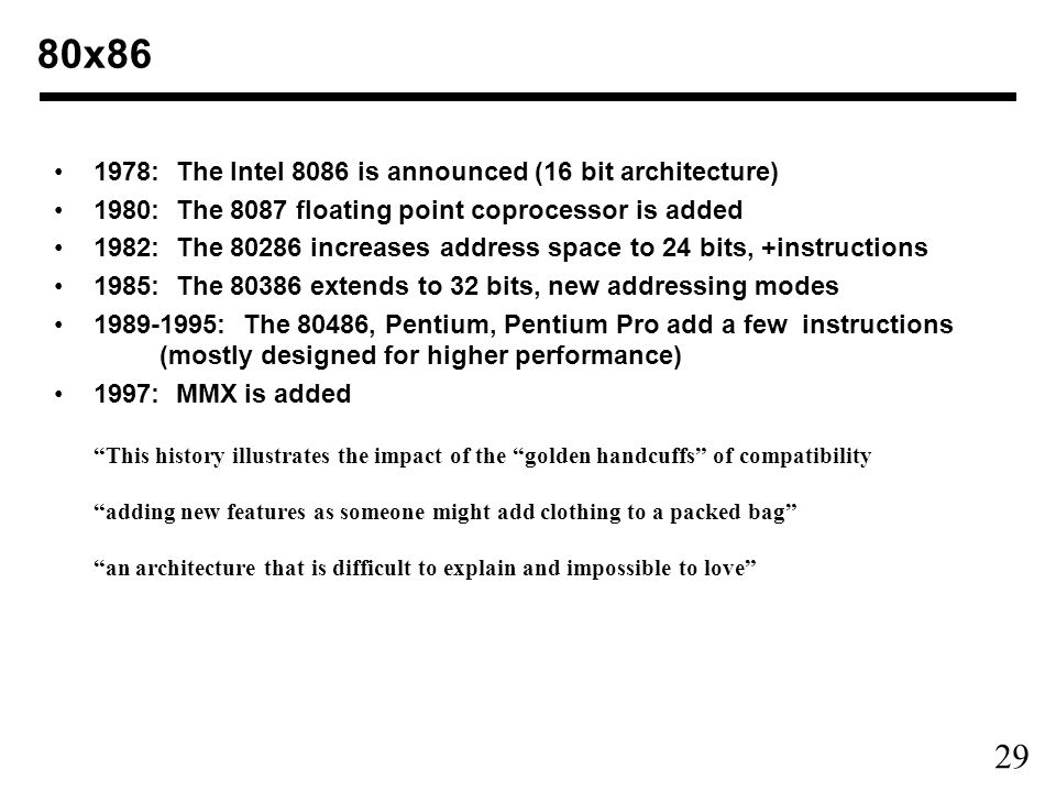 29 80x : The Intel 8086 is announced (16 bit architecture) 1980: The 8087 floating point coprocessor is added 1982: The increases address space to 24 bits, +instructions 1985: The extends to 32 bits, new addressing modes : The 80486, Pentium, Pentium Pro add a few instructions (mostly designed for higher performance) 1997: MMX is added This history illustrates the impact of the golden handcuffs of compatibility adding new features as someone might add clothing to a packed bag an architecture that is difficult to explain and impossible to love