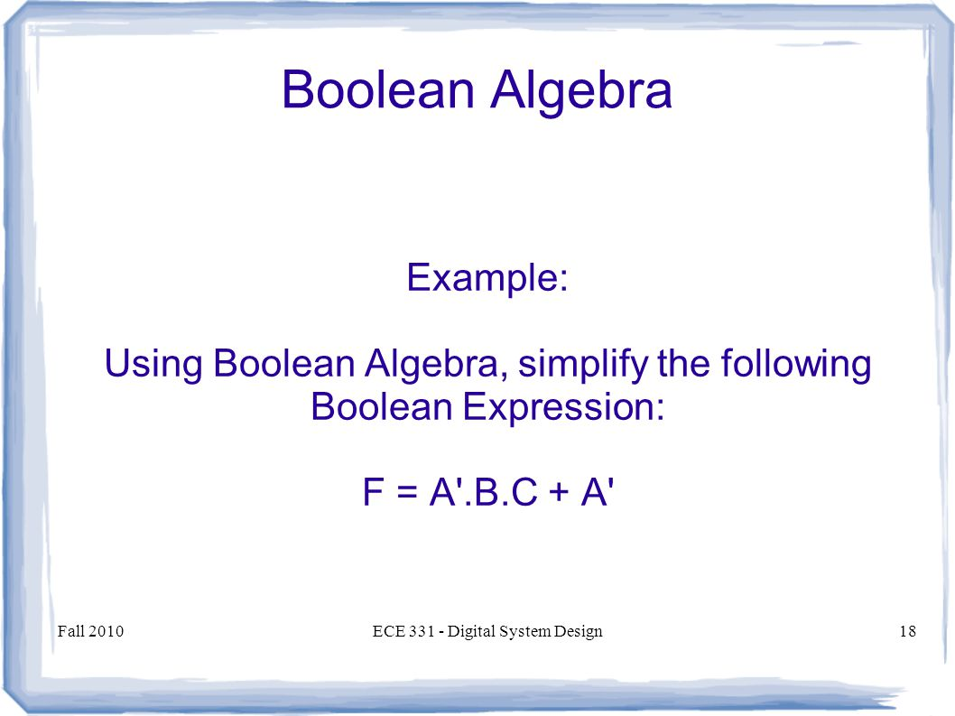 Fall 2010ECE Digital System Design18 Boolean Algebra Example: Using Boolean Algebra, simplify the following Boolean Expression: F = A .B.C + A