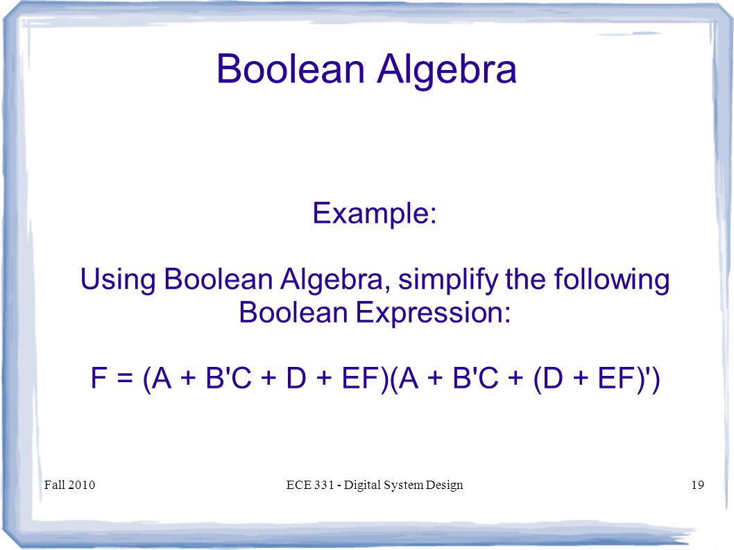 Fall 2010ECE Digital System Design19 Boolean Algebra Example: Using Boolean Algebra, simplify the following Boolean Expression: F = (A + B C + D + EF)(A + B C + (D + EF) )