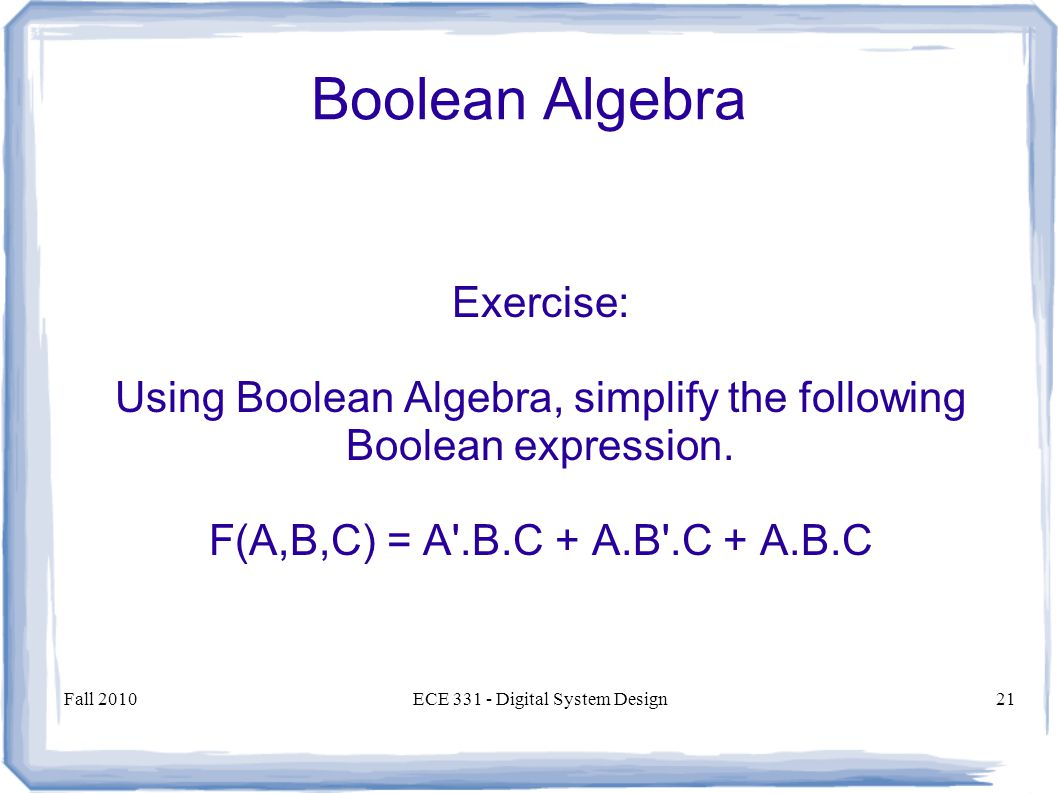 Fall 2010ECE Digital System Design21 Boolean Algebra Exercise: Using Boolean Algebra, simplify the following Boolean expression.